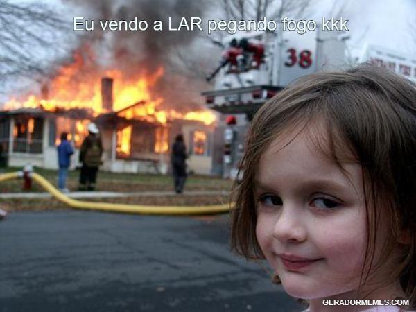 Eu vendo a LAR pegando fogo kkk